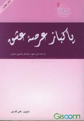 """پاکباز عرصه عشق: مجموعه خاطرات """"مروری بر زندگی شهید سرلشکر منصور ستاری"""""""
