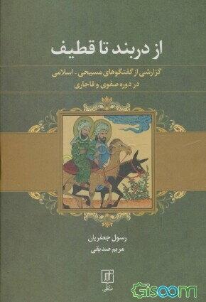 از دربند تا قطیف: گزارشی از گفتگوهای مسیحی - اسلامی در دوره صفوی و قاجاری (به ضمیمه 5 رساله)