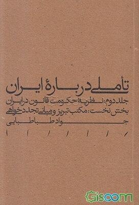 تاملی درباره ایران: نظریه حکومت قانون در ایران: بخش نخست: مکتب تبریز و مبانی تجددخواهی (جلد 2)